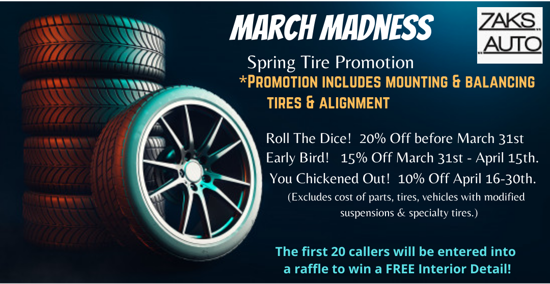 March Madness! Spring Tire Promotion that includs Mounting and Balancing Tires and Alignment. Roll the Dice! 20% off before March 31st. Early Bird! 15% off March 31st- April 15th. You Chickened Out! 10% off April 16th-30th. Excludes cost of parts, tires, vehicles, with modified suspensions, and speciality tires. The first 20 callers will be entered into a raffle to win a FREE interior detail!